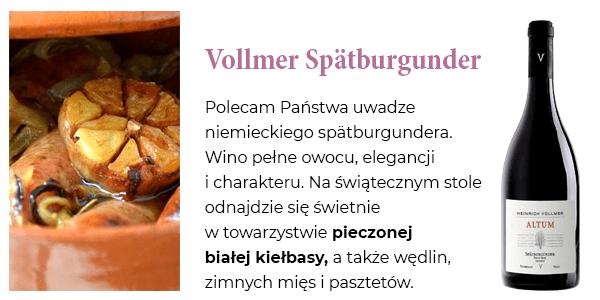 Vollmer Spätburgunder - Polecam Państwa uwadze niemieckiego spätburgundera. Wino pełne owocu, elegancji i charakteru. Na świątecznym stole odnajdzie się świetnie w towarzystwie pieczonej białej kiełbasy, a także wędlin,  zimnych mięs i pasztetów.