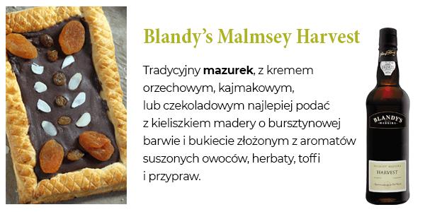 Blandy's Malmsey Harvest - Tradycyjny mazurek, z kremem orzechowym, kajmakowym, lub czekoladowym najlepiej podać z kieliszkiem madery o bursztynowej barwie i bukiecie złożonym z aromatów suszonych owoców, herbaty, toffi i przypraw.